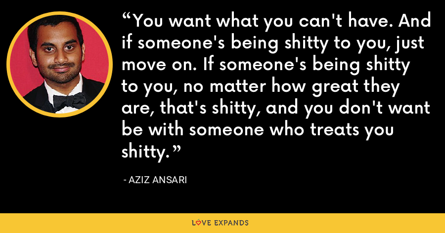 You want what you can't have. And if someone's being shitty to you, just move on. If someone's being shitty to you, no matter how great they are, that's shitty, and you don't want be with someone who treats you shitty. - Aziz Ansari