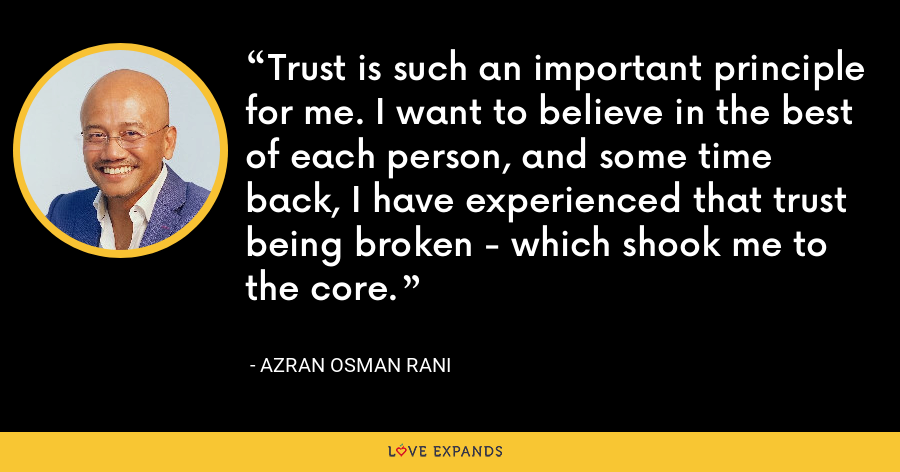 Trust is such an important principle for me. I want to believe in the best of each person, and some time back, I have experienced that trust being broken - which shook me to the core. - Azran Osman Rani