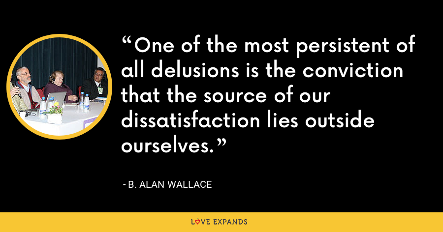 One of the most persistent of all delusions is the conviction that the source of our dissatisfaction lies outside ourselves. - B. Alan Wallace