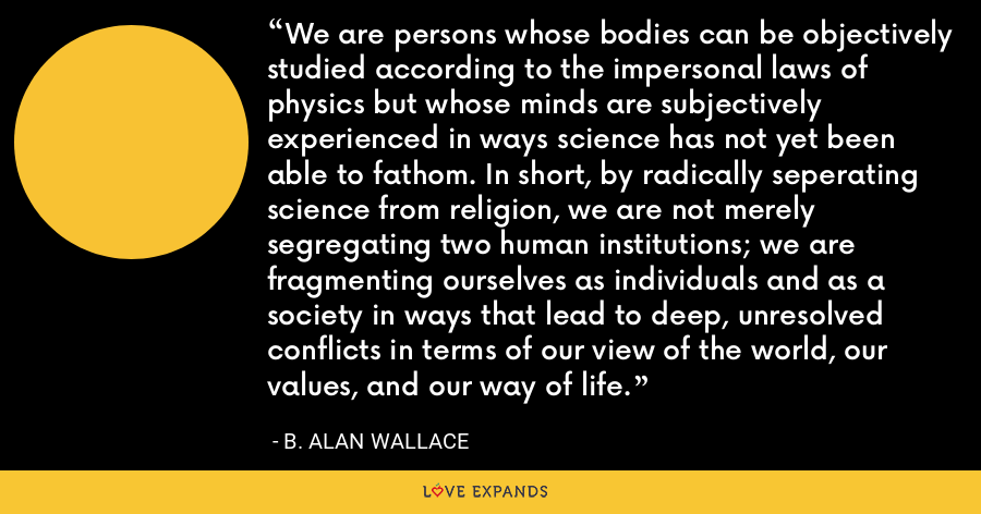 We are persons whose bodies can be objectively studied according to the impersonal laws of physics but whose minds are subjectively experienced in ways science has not yet been able to fathom. In short, by radically seperating science from religion, we are not merely segregating two human institutions; we are fragmenting ourselves as individuals and as a society in ways that lead to deep, unresolved conflicts in terms of our view of the world, our values, and our way of life. - B. Alan Wallace