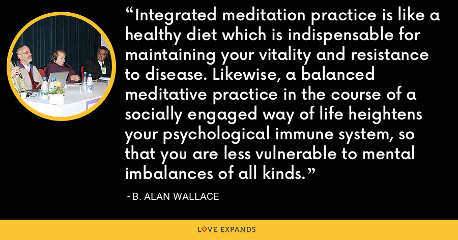 Integrated meditation practice is like a healthy diet which is indispensable for maintaining your vitality and resistance to disease. Likewise, a balanced meditative practice in the course of a socially engaged way of life heightens your psychological immune system, so that you are less vulnerable to mental imbalances of all kinds. - B. Alan Wallace