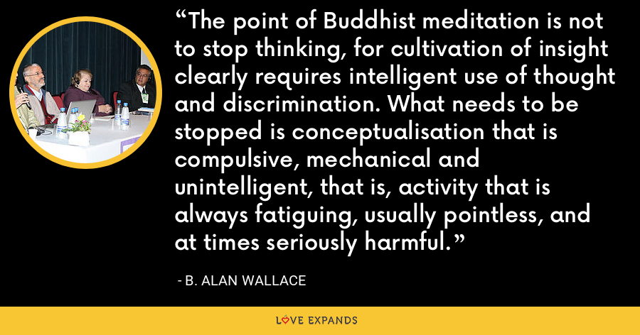 The point of Buddhist meditation is not to stop thinking, for cultivation of insight clearly requires intelligent use of thought and discrimination. What needs to be stopped is conceptualisation that is compulsive, mechanical and unintelligent, that is, activity that is always fatiguing, usually pointless, and at times seriously harmful. - B. Alan Wallace