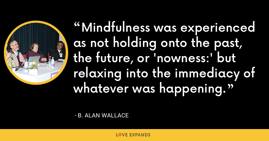 Mindfulness was experienced as not holding onto the past, the future, or 'nowness:' but relaxing into the immediacy of whatever was happening. - B. Alan Wallace
