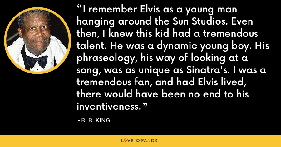I remember Elvis as a young man hanging around the Sun Studios. Even then, I knew this kid had a tremendous talent. He was a dynamic young boy. His phraseology, his way of looking at a song, was as unique as Sinatra's. I was a tremendous fan, and had Elvis lived, there would have been no end to his inventiveness. - B. B. King