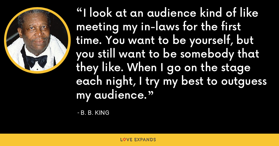 I look at an audience kind of like meeting my in-laws for the first time. You want to be yourself, but you still want to be somebody that they like. When I go on the stage each night, I try my best to outguess my audience. - B. B. King