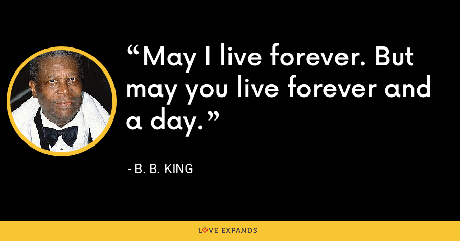 May I live forever. But may you live forever and a day. - B. B. King