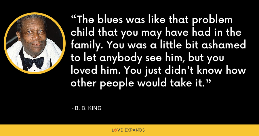 The blues was like that problem child that you may have had in the family. You was a little bit ashamed to let anybody see him, but you loved him. You just didn't know how other people would take it. - B. B. King