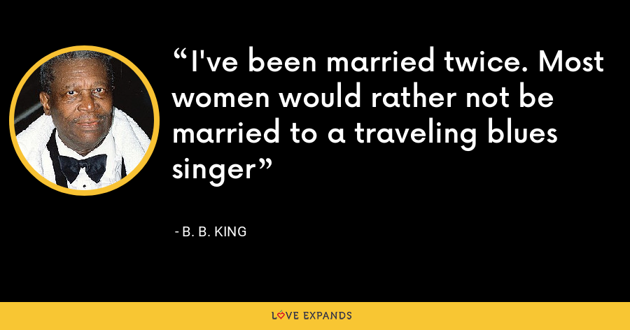 I've been married twice. Most women would rather not be married to a traveling blues singer - B. B. King