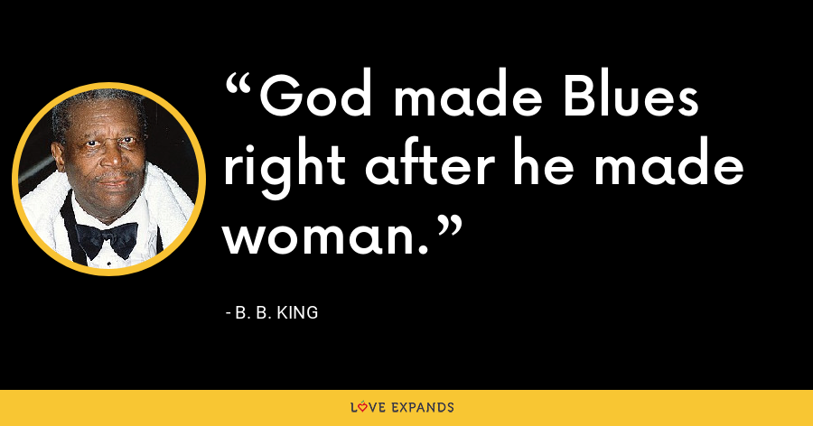 God made Blues right after he made woman. - B. B. King