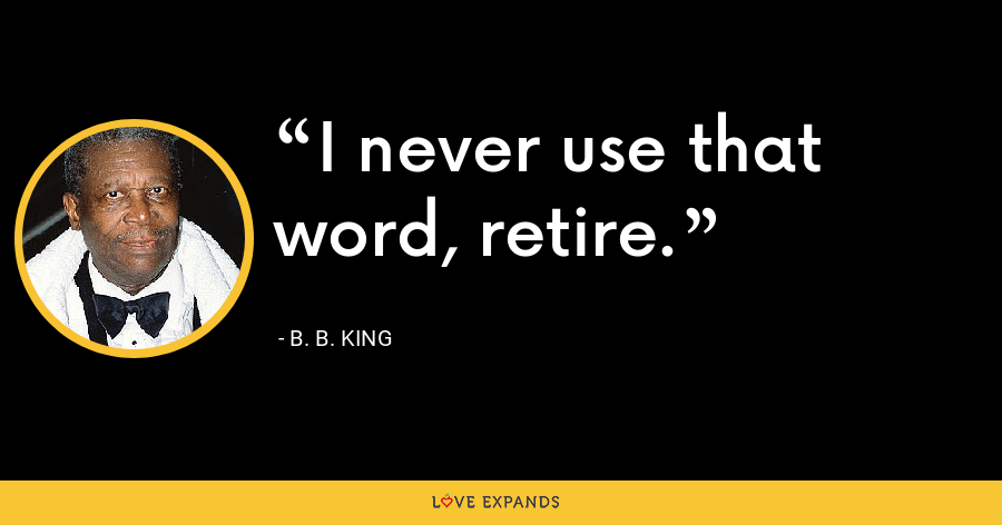 I never use that word, retire. - B. B. King