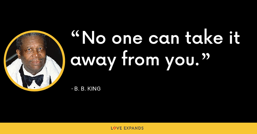 No one can take it away from you. - B. B. King
