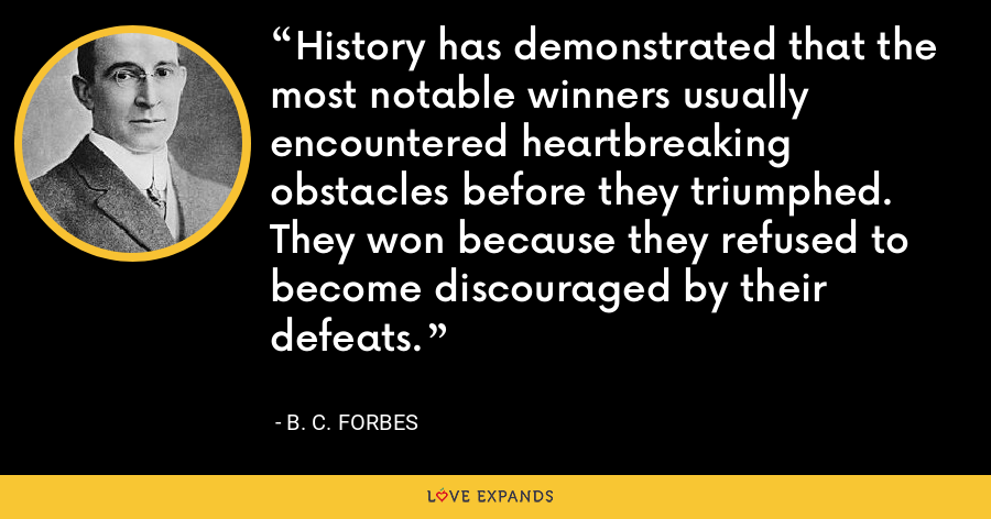 History has demonstrated that the most notable winners usually encountered heartbreaking obstacles before they triumphed. They won because they refused to become discouraged by their defeats. - B. C. Forbes