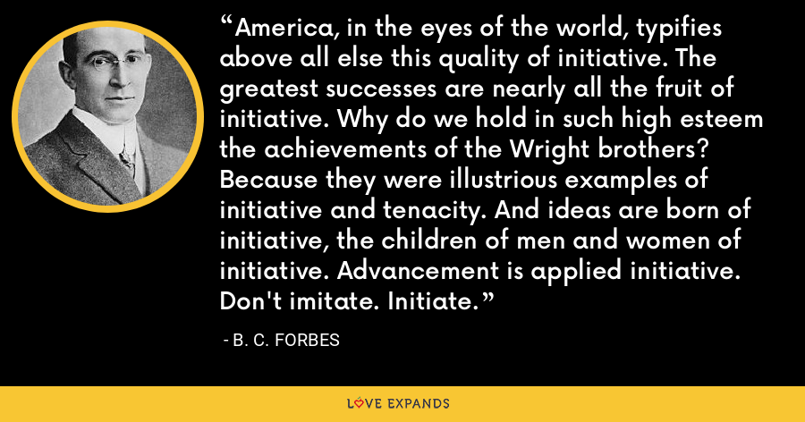 America, in the eyes of the world, typifies above all else this quality of initiative. The greatest successes are nearly all the fruit of initiative. Why do we hold in such high esteem the achievements of the Wright brothers? Because they were illustrious examples of initiative and tenacity. And ideas are born of initiative, the children of men and women of initiative. Advancement is applied initiative. Don't imitate. Initiate. - B. C. Forbes