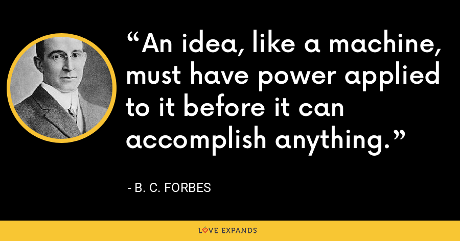 An idea, like a machine, must have power applied to it before it can accomplish anything. - B. C. Forbes