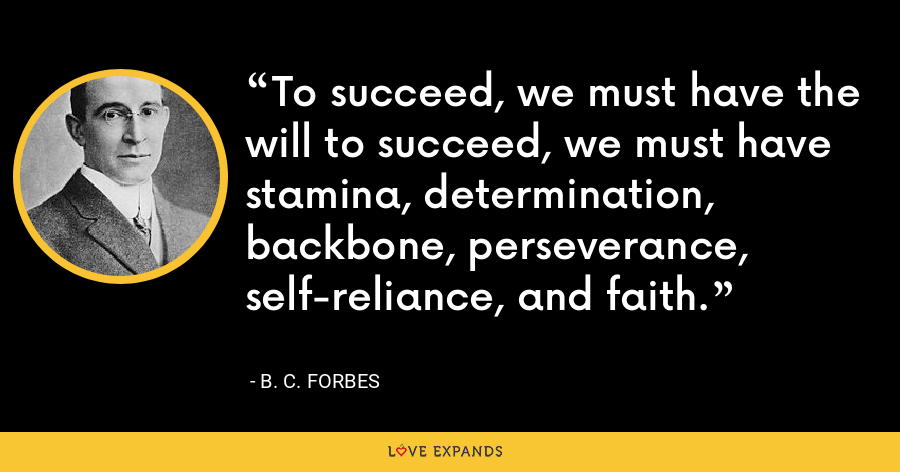 To succeed, we must have the will to succeed, we must have stamina, determination, backbone, perseverance, self-reliance, and faith. - B. C. Forbes