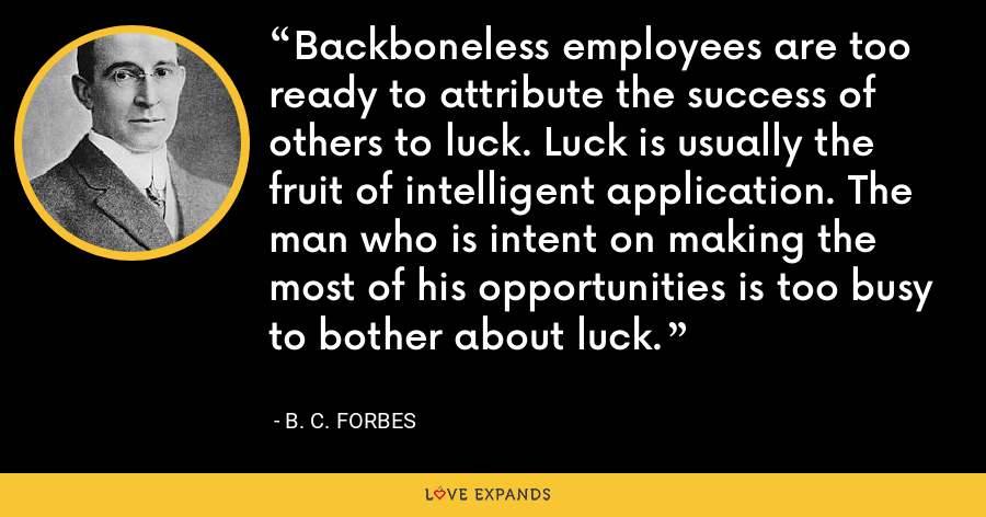 Backboneless employees are too ready to attribute the success of others to luck. Luck is usually the fruit of intelligent application. The man who is intent on making the most of his opportunities is too busy to bother about luck. - B. C. Forbes