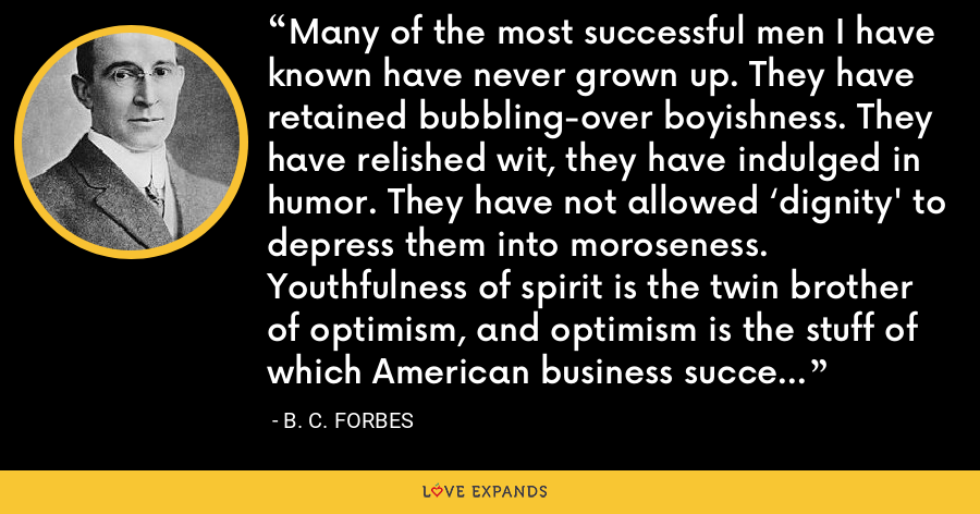 Many of the most successful men I have known have never grown up. They have retained bubbling-over boyishness. They have relished wit, they have indulged in humor. They have not allowed 'dignity' to depress them into moroseness. Youthfulness of spirit is the twin brother of optimism, and optimism is the stuff of which American business success is fashioned. Resist growing up! - B. C. Forbes