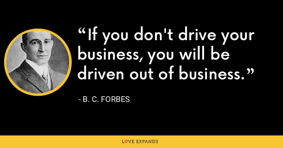 If you don't drive your business, you will be driven out of business. - B. C. Forbes