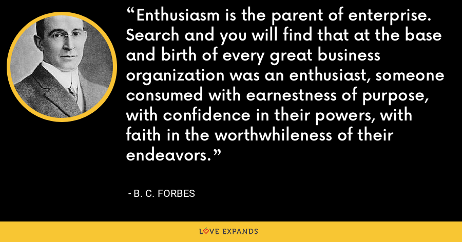 Enthusiasm is the parent of enterprise. Search and you will find that at the base and birth of every great business organization was an enthusiast, someone consumed with earnestness of purpose, with confidence in their powers, with faith in the worthwhileness of their endeavors. - B. C. Forbes