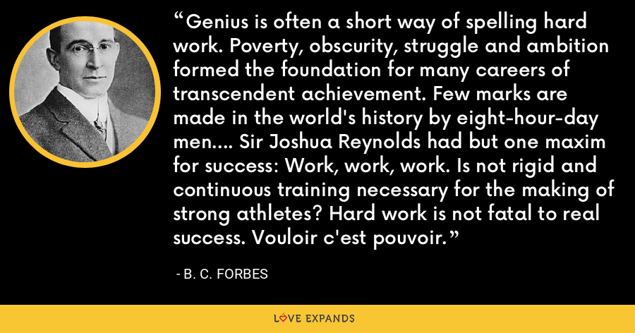 Genius is often a short way of spelling hard work. Poverty, obscurity, struggle and ambition formed the foundation for many careers of transcendent achievement. Few marks are made in the world's history by eight-hour-day men.... Sir Joshua Reynolds had but one maxim for success: Work, work, work. Is not rigid and continuous training necessary for the making of strong athletes? Hard work is not fatal to real success. Vouloir c'est pouvoir. - B. C. Forbes
