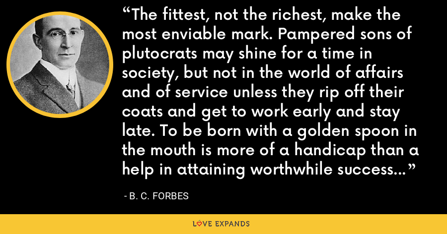The fittest, not the richest, make the most enviable mark. Pampered sons of plutocrats may shine for a time in society, but not in the world of affairs and of service unless they rip off their coats and get to work early and stay late. To be born with a golden spoon in the mouth is more of a handicap than a help in attaining worthwhile success in this age. - B. C. Forbes