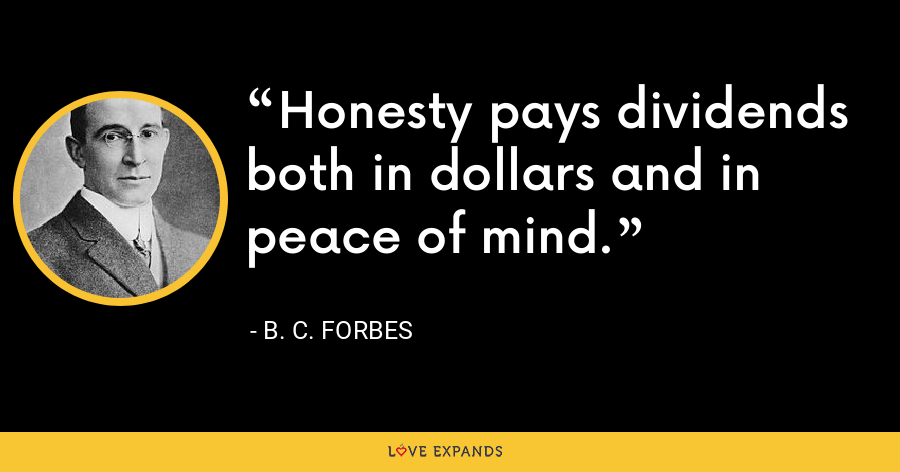 Honesty pays dividends both in dollars and in peace of mind. - B. C. Forbes