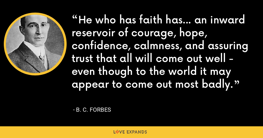He who has faith has... an inward reservoir of courage, hope, confidence, calmness, and assuring trust that all will come out well - even though to the world it may appear to come out most badly. - B. C. Forbes