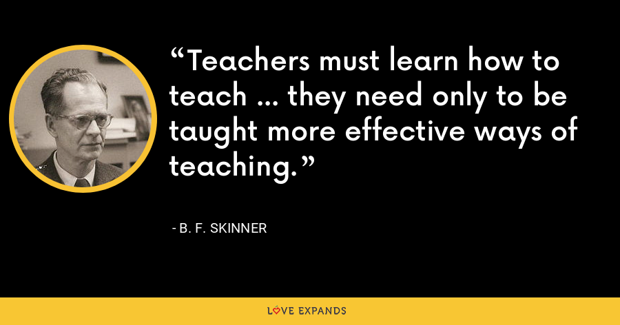 Teachers must learn how to teach ... they need only to be taught more effective ways of teaching. - B. F. Skinner