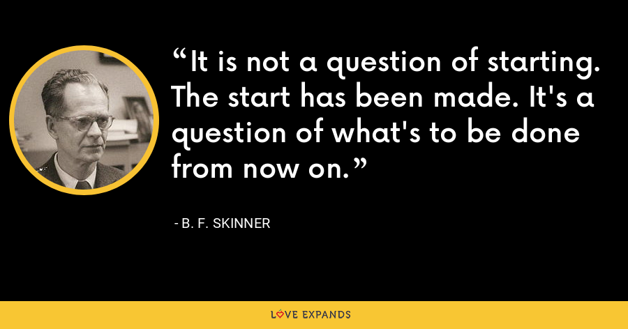 It is not a question of starting. The start has been made. It's a question of what's to be done from now on. - B. F. Skinner