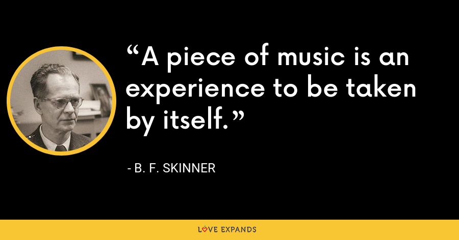 A piece of music is an experience to be taken by itself. - B. F. Skinner