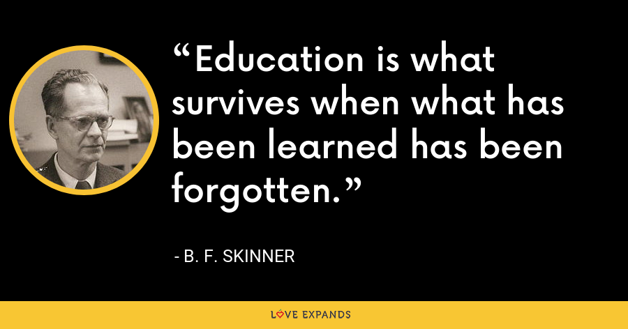 Education is what survives when what has been learned has been forgotten. - B. F. Skinner