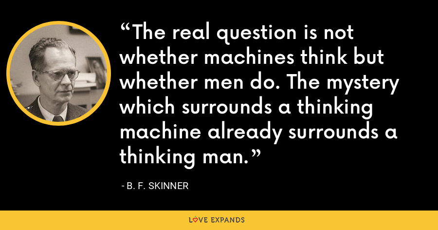 The real question is not whether machines think but whether men do. The mystery which surrounds a thinking machine already surrounds a thinking man. - B. F. Skinner