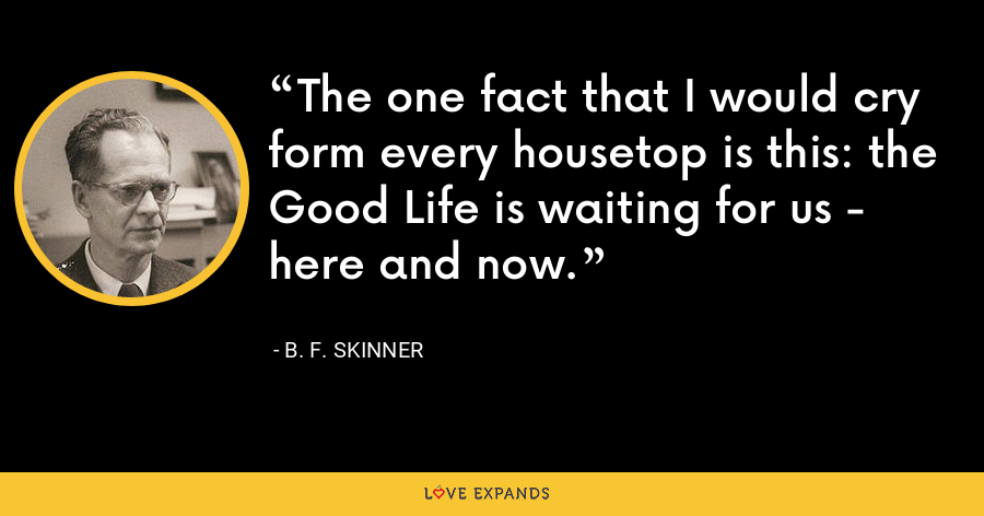 The one fact that I would cry form every housetop is this: the Good Life is waiting for us - here and now. - B. F. Skinner