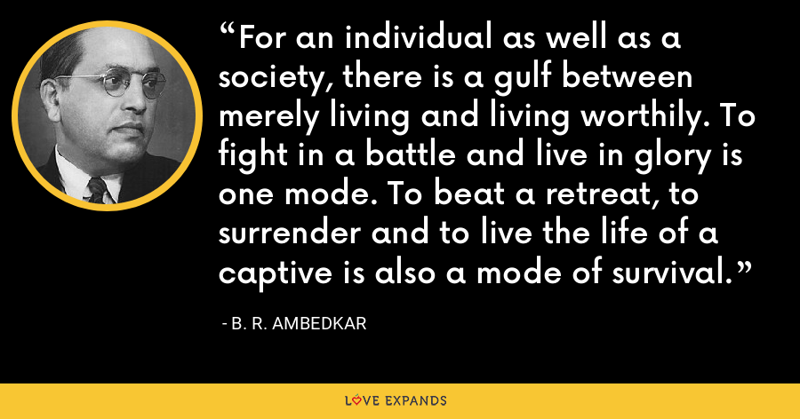 For an individual as well as a society, there is a gulf between merely living and living worthily. To fight in a battle and live in glory is one mode. To beat a retreat, to surrender and to live the life of a captive is also a mode of survival. - B. R. Ambedkar