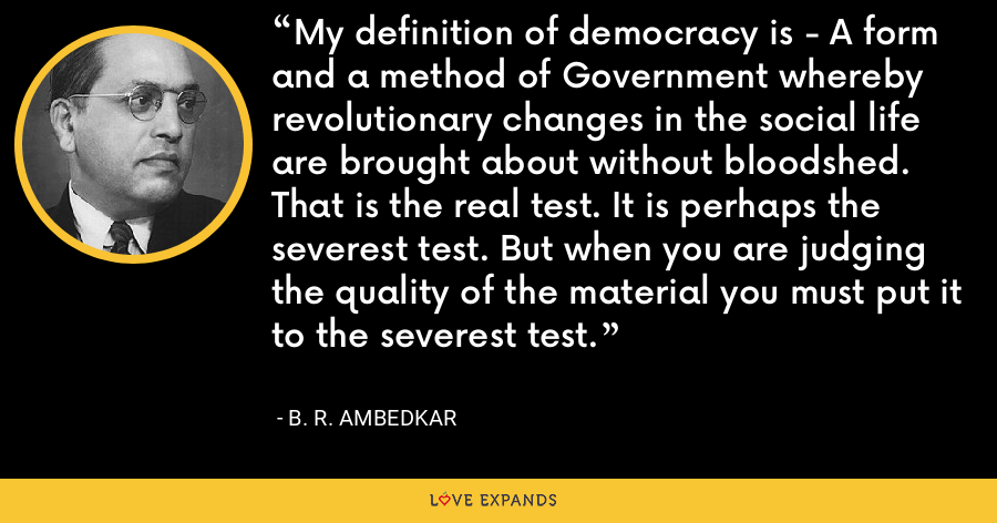 My definition of democracy is - A form and a method of Government whereby revolutionary changes in the social life are brought about without bloodshed. That is the real test. It is perhaps the severest test. But when you are judging the quality of the material you must put it to the severest test. - B. R. Ambedkar