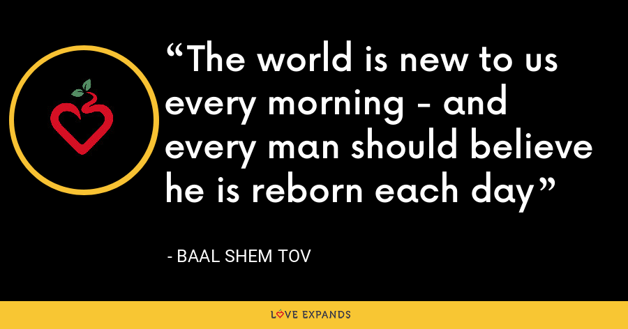 The world is new to us every morning - and every man should believe he is reborn each day - Baal Shem Tov