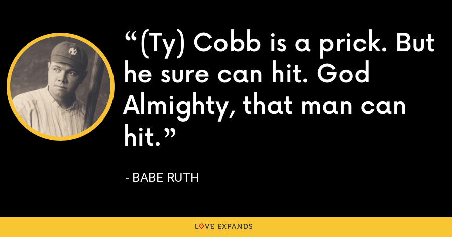 (Ty) Cobb is a prick. But he sure can hit. God Almighty, that man can hit. - Babe Ruth