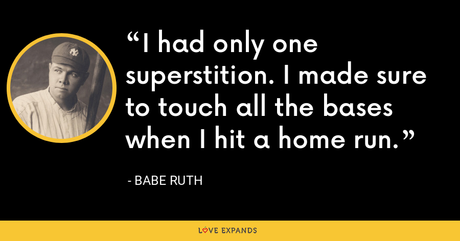 I had only one superstition. I made sure to touch all the bases when I hit a home run. - Babe Ruth