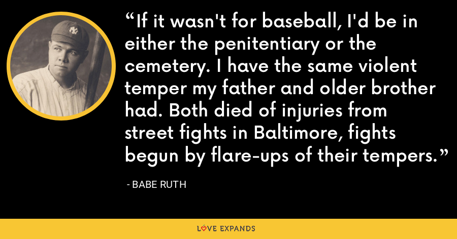 If it wasn't for baseball, I'd be in either the penitentiary or the cemetery. I have the same violent temper my father and older brother had. Both died of injuries from street fights in Baltimore, fights begun by flare-ups of their tempers. - Babe Ruth