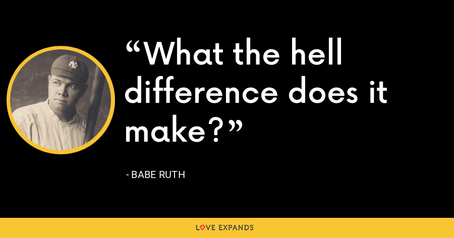 What the hell difference does it make? - Babe Ruth