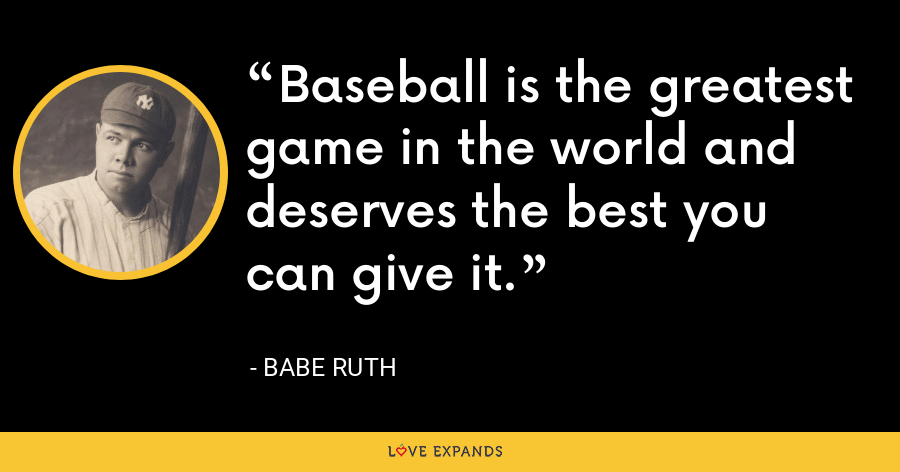 Baseball is the greatest game in the world and deserves the best you can give it. - Babe Ruth