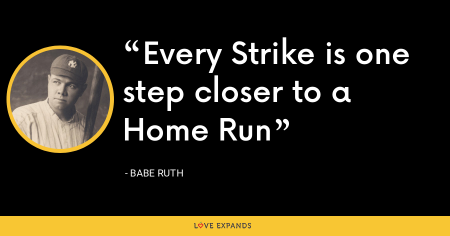 Every Strike is one step closer to a Home Run - Babe Ruth