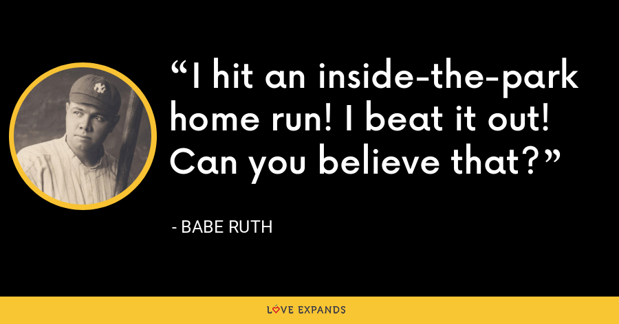I hit an inside-the-park home run! I beat it out! Can you believe that? - Babe Ruth