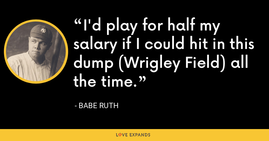 I'd play for half my salary if I could hit in this dump (Wrigley Field) all the time. - Babe Ruth