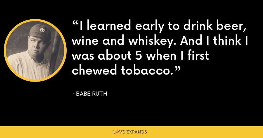 I learned early to drink beer, wine and whiskey. And I think I was about 5 when I first chewed tobacco. - Babe Ruth