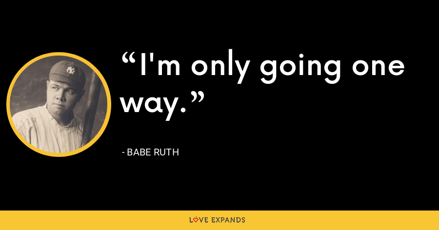 I'm only going one way. - Babe Ruth