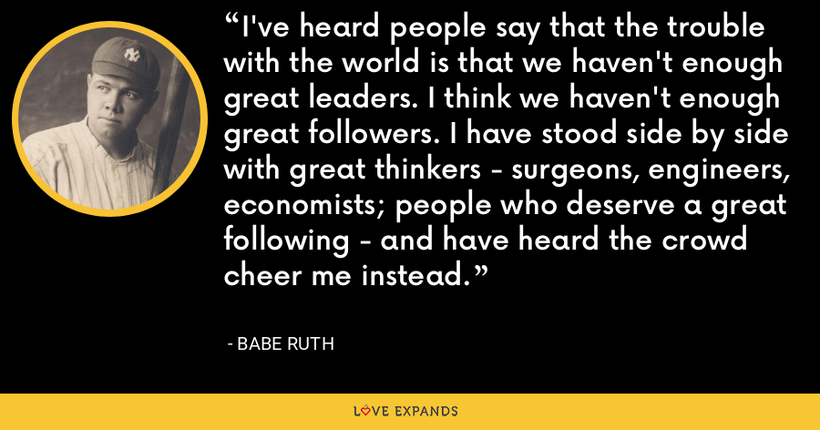I've heard people say that the trouble with the world is that we haven't enough great leaders. I think we haven't enough great followers. I have stood side by side with great thinkers - surgeons, engineers, economists; people who deserve a great following - and have heard the crowd cheer me instead. - Babe Ruth