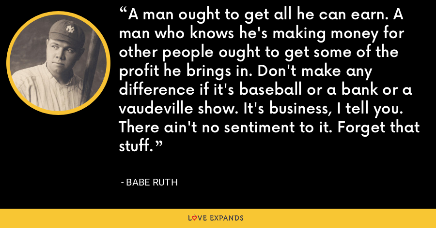 A man ought to get all he can earn. A man who knows he's making money for other people ought to get some of the profit he brings in. Don't make any difference if it's baseball or a bank or a vaudeville show. It's business, I tell you. There ain't no sentiment to it. Forget that stuff. - Babe Ruth