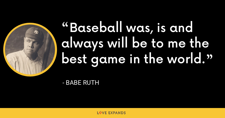 Baseball was, is and always will be to me the best game in the world. - Babe Ruth