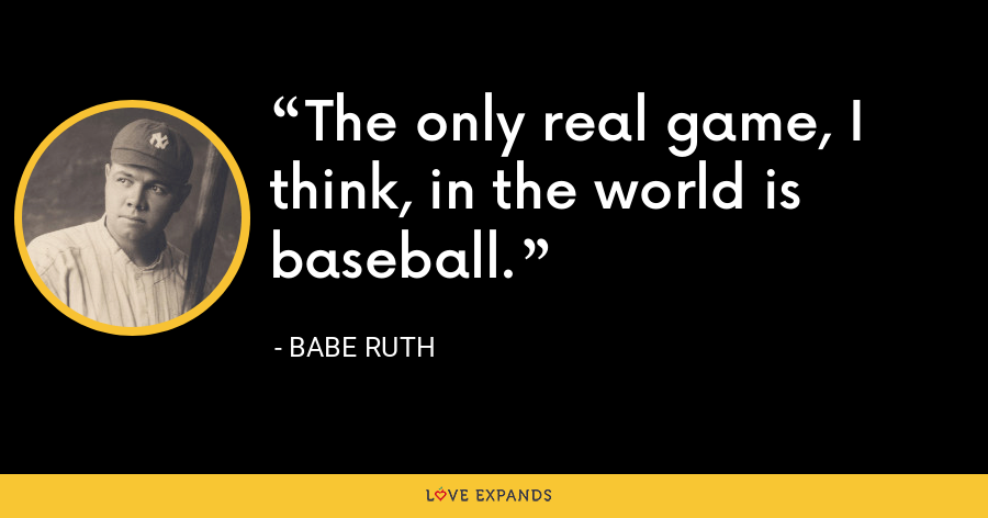 The only real game, I think, in the world is baseball. - Babe Ruth